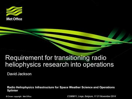 © Crown copyright Met Office Requirement for transitioning radio heliophysics research into operations David Jackson Radio Heliophysics Infrastructure.