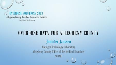 OVERDOSE SOLUTIONS 2013 OVERDOSE DATA FOR ALLEGHENY COUNTY Jennifer Janssen Manager Toxicology Laboratory Allegheny County Office of the Medical Examiner.