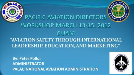 """AVIATION SAFETY THROUGH INTERNATIONAL LEADERSHIP, EDUCATION, AND MARKETING"" By: Peter Polloi ADMINISTRATOR PALAU NATIONAL AVIATION ADMINISTRATION."