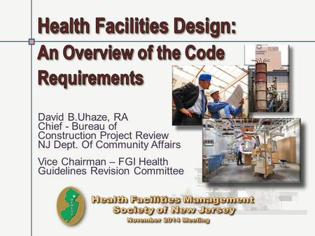 David B.Uhaze, RA Chief - Bureau of Construction Project Review NJ Dept. Of Community Affairs Vice Chairman – FGI Health Guidelines Revision Committee.