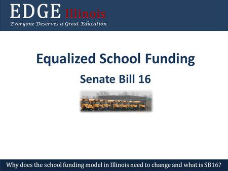Equalized School Funding Senate Bill 16 Everyone Deserves a Great Education Why does the school funding model in Illinois need to change and what is SB16?