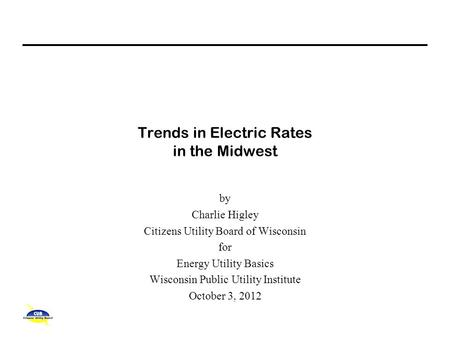 Trends in Electric Rates in the Midwest by Charlie Higley Citizens Utility Board of Wisconsin for Energy Utility Basics Wisconsin Public Utility Institute.