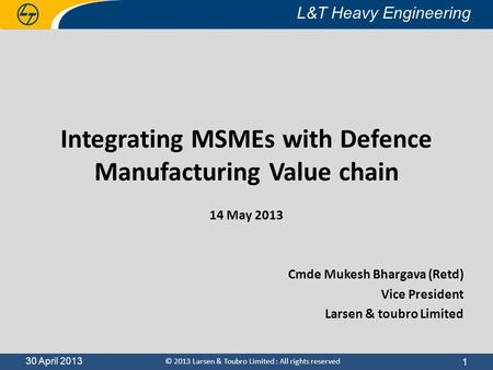 30 April 2013 L&T Heavy Engineering © 2013 Larsen & Toubro Limited : All rights reserved L&T Heavy Engineering 30 April 2013 Integrating MSMEs with Defence.
