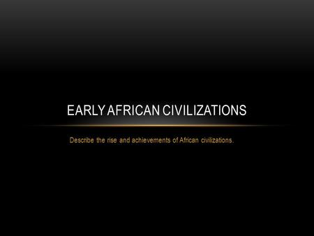 Describe the rise and achievements of African civilizations. EARLY AFRICAN CIVILIZATIONS.