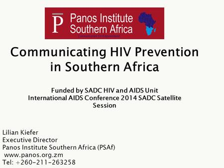Communicating HIV Prevention in Southern Africa Lilian Kiefer Executive Director Panos Institute Southern Africa (PSAf) www.panos.org.zm Tel: +260-211-263258.