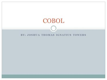 BY: JOSHUA THOMAS IGNATIUS TOWERS COBOL. Overview What is COBOL History Design Implementations What did it do Program structure Data types Syntax Sample.