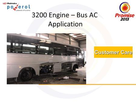 Customer Care 3200 Engine – Bus AC Application. Brief History about this Application Some of the Bus AC OEM's started using MDI 3200 Engine of Mahindra.