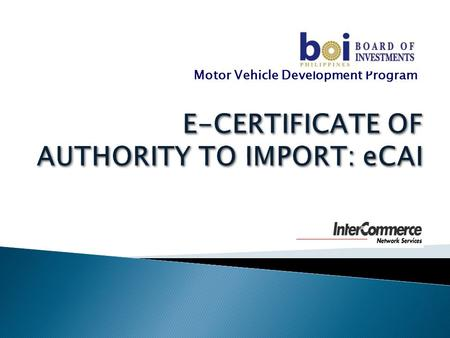 Motor Vehicle Development Program.  Introduction  Recent developments in the import clearance procedures ◦ BOC E2M ◦ National Single Window  BOI eCertificate.