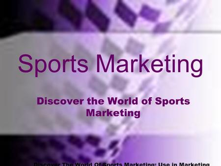 Standard One Discover The World Of Sports Marketing; Use in Marketing OF Sports and THROUGH Sports Sports Marketing Discover the World of Sports Marketing.