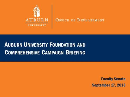 Faculty Senate September 17, 2013 A UBURN U NIVERSITY F OUNDATION AND C OMPREHENSIVE C AMPAIGN B RIEFING.