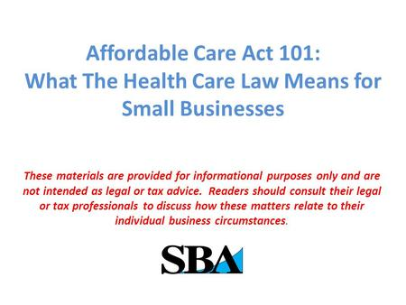 Affordable Care Act 101: What The Health Care Law Means for Small Businesses These materials are provided for informational purposes only and are not intended.