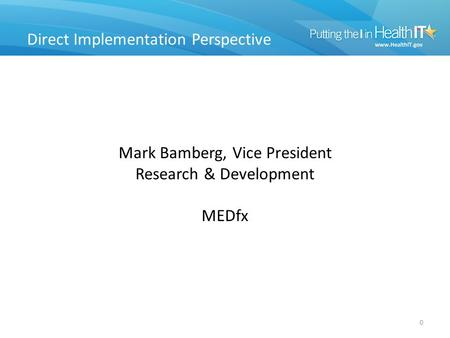 Direct Implementation Perspective 0 Mark Bamberg, Vice President Research & Development MEDfx.