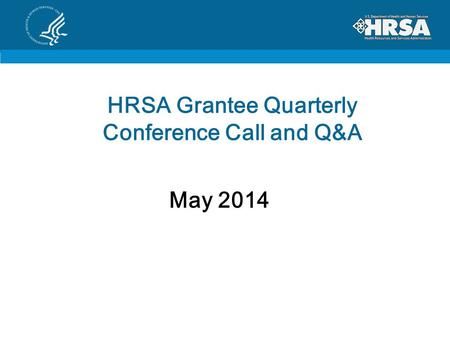 HRSA Grantee Quarterly Conference Call and Q&A May 2014.
