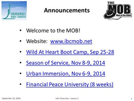 1 Welcome to the MOB! Website: www.ibcmob.netwww.ibcmob.net Wild At Heart Boot Camp, Sep 25-28 Season of Service, Nov 8-9, 2014 Urban Immersion, Nov 6-9,