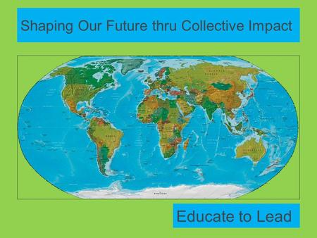 Shaping Our Future thru Collective Impact Educate to Lead.
