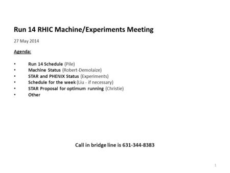 Run 14 RHIC Machine/Experiments Meeting 27 May 2014 Agenda: Run 14 Schedule (Pile) Machine Status (Robert-Demolaize) STAR and PHENIX Status (Experiments)