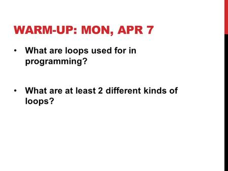WARM-UP: MON, APR 7 What are loops used for in programming? What are at least 2 different kinds of loops?