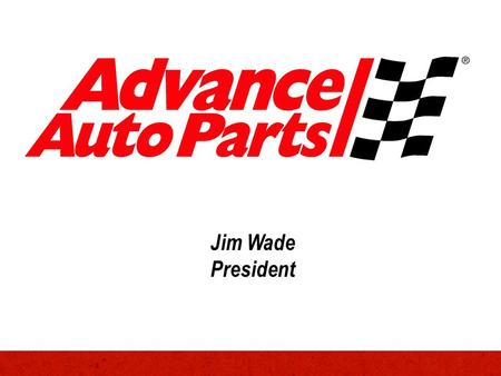 Jim Wade President. Advance Auto Parts – At a Glance Founded in 1932 Headquartered in Roanoke, Virginia Owned by the Taubman family until 1998 Publicly.