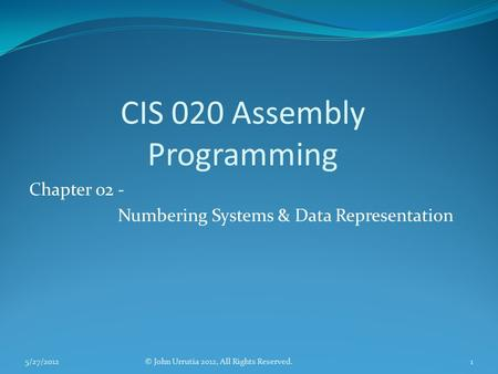 CIS 020 Assembly Programming Chapter 02 - Numbering Systems & Data Representation © John Urrutia 2012, All Rights Reserved.5/27/20121.
