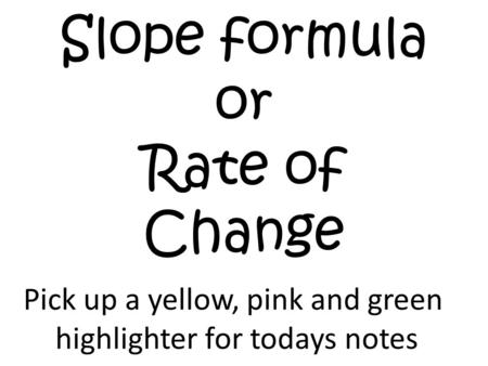 Slope formula or Rate of Change Pick up a yellow, pink and green highlighter for todays notes.
