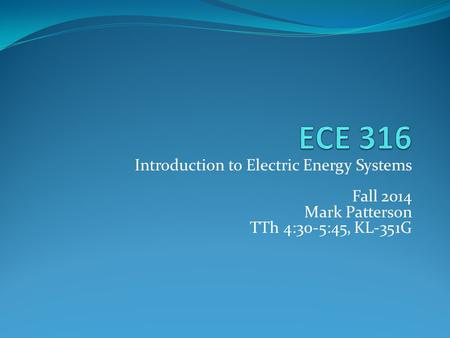 Introduction to Electric Energy Systems Fall 2014 Mark Patterson TTh 4:30-5:45, KL-351G.