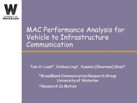 MAC Performance Analysis for Vehicle to Infrastructure Communication Tom H. Luan*, Xinhua Ling, Xuemin (Sherman) Shen* *BroadBand Communication Research.