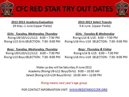 CFC RED STAR TRY OUT DATES 2012-2013 Academy Evaluation 29 May -1 June (Upper Fields) Girls: Tuesday, Wednesday, Thursday Rising U9/10/U11/U12: 6:00 –