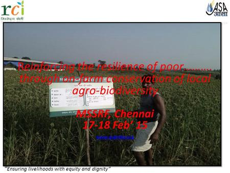 """ Ensuring livelihoods with equity and dignity"" Reinforcing the resilience of poor………. through on-farm conservation of local agro-biodiversity MSSRF, Chennai."