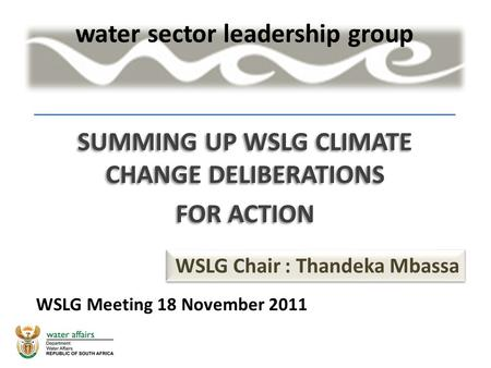 SUMMING UP WSLG CLIMATE CHANGE DELIBERATIONS FOR ACTION SUMMING UP WSLG CLIMATE CHANGE DELIBERATIONS FOR ACTION WSLG Chair : Thandeka Mbassa WSLG Meeting.