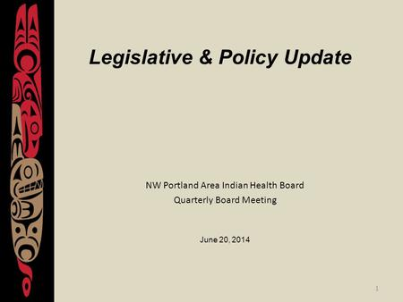 1 Legislative & Policy Update NW Portland Area Indian Health Board Quarterly Board Meeting June 20, 2014.