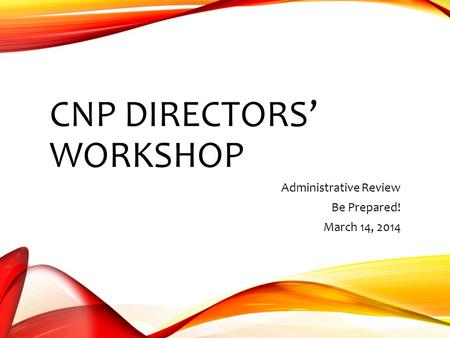CNP DIRECTORS' WORKSHOP Administrative Review Be Prepared! March 14, 2014.