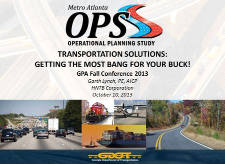 TRANSPORTATION SOLUTIONS: GETTING THE MOST BANG FOR YOUR BUCK! GPA Fall Conference 2013 Garth Lynch, PE, AICP HNTB Corporation October 10, 2013.