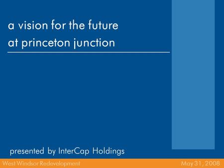 A vision for the future at princeton junction presented by InterCap Holdings West Windsor Redevelopment May 31, 2008.