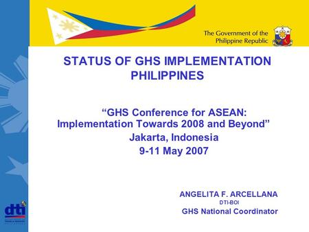 "June 2002 ""GHS Conference for ASEAN: Implementation Towards 2008 and Beyond"" Jakarta, Indonesia 9-11 May 2007 ANGELITA F. ARCELLANA DTI-BOI GHS National."