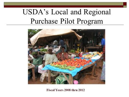 USDA's Local and Regional Purchase Pilot Program Fiscal Years 2008 thru 2012.