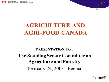 AGRICULTURE AND AGRI-FOOD CANADA PRESENTATION TO : The Standing Senate Committee on Agriculture and Forestry February 24, 2003 - Regina.