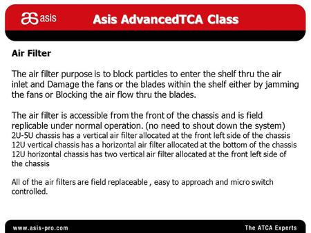 Asis AdvancedTCA Class Air Filter The air filter purpose is to block particles to enter the shelf thru the air inlet and Damage the fans or the blades.