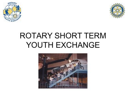ROTARY SHORT TERM YOUTH EXCHANGE. Three Categories Camps (ages 18-25) -- Conducted in Europe, Scandinavia, Turkey, California … New Generations (ages.