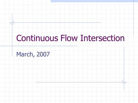 Continuous Flow Intersection March, 2007. Why are we here? Discuss Continuous Flow Intersection compared to Standard Intersection Update permit status.