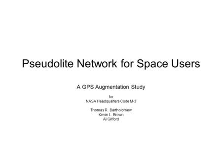 Pseudolite Network for Space Users A GPS Augmentation Study for NASA Headquarters Code M-3 Thomas R. Bartholomew Kevin L. Brown Al Gifford.