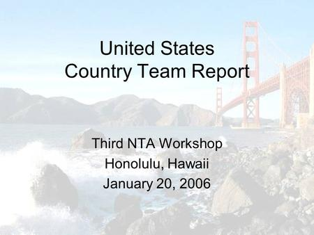 United States Country Team Report Third NTA Workshop Honolulu, Hawaii January 20, 2006.