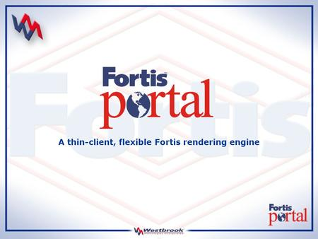 A thin-client, flexible Fortis rendering engine. What is Fortis Portal Fortis Portal is a rendering engine with a simplistic, thin-client interface designed.