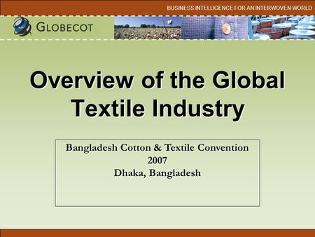 BUSINESS INTELLIGENCE FOR AN INTERWOVEN WORLD Overview of the Global Textile Industry Bangladesh Cotton & Textile Convention 2007 Dhaka, Bangladesh.