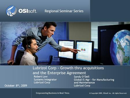 Empowering Business in Real Time. © Copyright 2009, OSIsoft Inc. All rights Reserved. Lubrizol Corp - Growth thru acquisitions and the Enterprise Agreement.