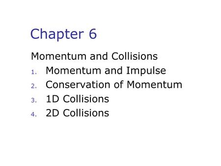 Chapter 6 Momentum and Collisions 1. Momentum and Impulse 2. Conservation of Momentum 3. 1D Collisions 4. 2D Collisions.
