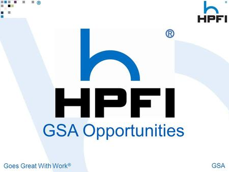 Goes Great With Work ® GSA GSA Opportunities. Goes Great With Work ® GSA Opportunities To Sell HPFI to the Federal Government All federally funded agencies.