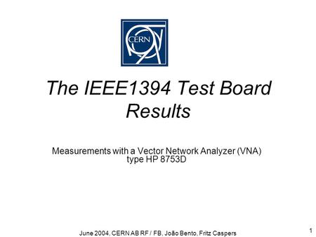 June 2004, CERN AB RF / FB, João Bento, Fritz Caspers 1 The IEEE1394 Test Board Results Measurements with a Vector Network Analyzer (VNA) type HP 8753D.