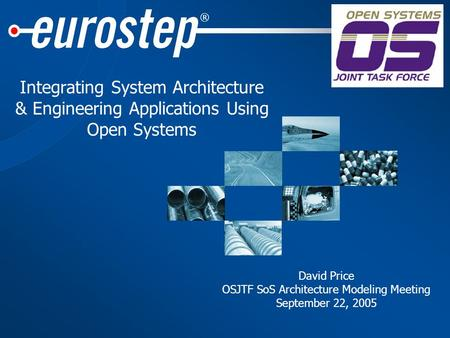 ® Integrating System Architecture & Engineering Applications Using Open Systems David Price OSJTF SoS Architecture Modeling Meeting September 22, 2005.
