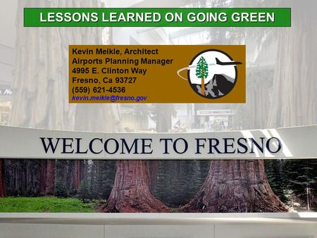 LESSONS LEARNED ON GOING GREEN Kevin Meikle, Architect Airports Planning Manager 4995 E. Clinton Way Fresno, Ca 93727 (559) 621-4536
