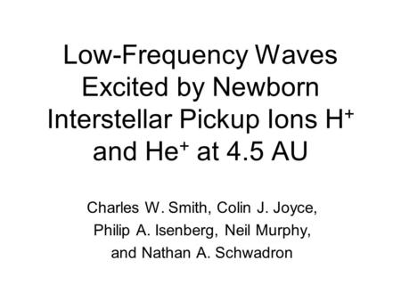 Low-Frequency Waves Excited by Newborn Interstellar Pickup Ions H + and He + at 4.5 AU Charles W. Smith, Colin J. Joyce, Philip A. Isenberg, Neil Murphy,